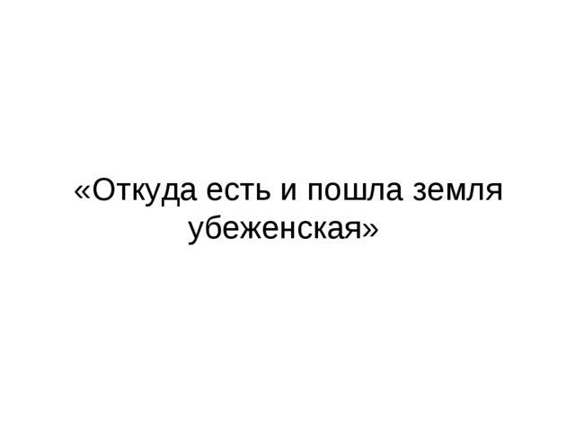 «Откуда есть и пошла земля убеженская»