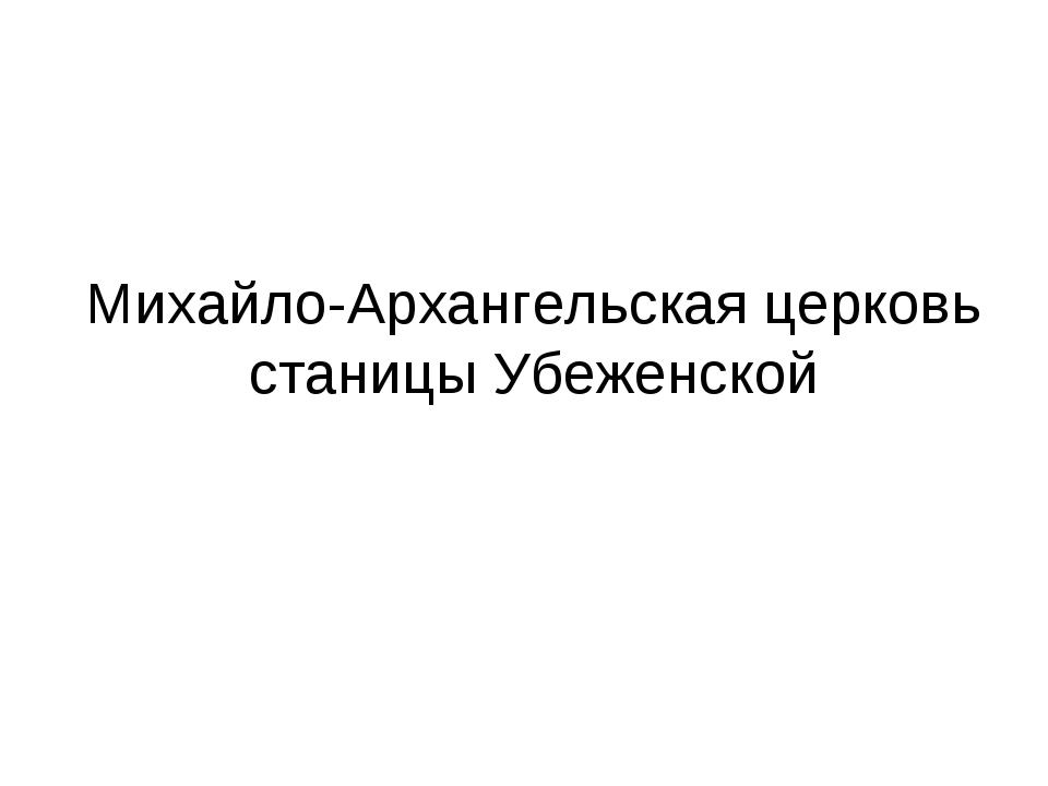 Михайло-Архангельская церковь станицы Убеженской