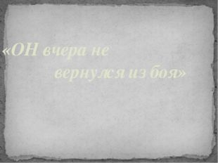 «ОН вчера не вернулся из боя»
