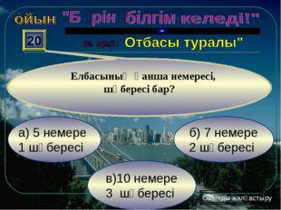 в)10 немере 3 шөбересі б) 7 немере 2 шөбересі а) 5 немере 1 шөбересі 20 Елбас