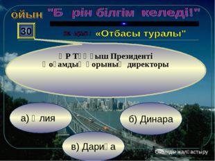 в) Дариға б) Динара а) Әлия 30 ҚР Тұңғыш Президенті Қоғамдық қорының директор