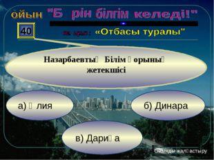 а) Әлия в) Дариға б) Динара 40 Назарбаевтың Білім қорының жетекшісі Ойынды жа