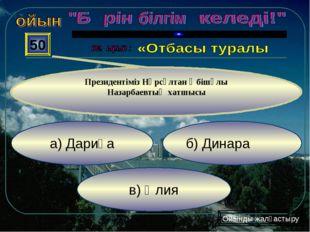 в) Әлия б) Динара а) Дариға 50 Президентіміз Нұрсұлтан Әбішұлы Назарбаевтың х
