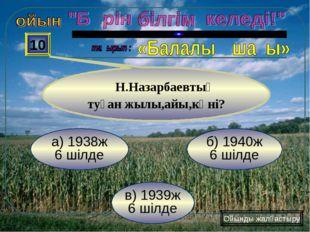 в) 1939ж 6 шілде б) 1940ж 6 шілде а) 1938ж 6 шілде 10 Н.Назарбаевтың туған жы