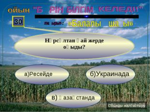 в) Қазақстанда б)Украинада а)Ресейде 30 Нұрсұлтан қай жерде оқыды? Ойынды жал