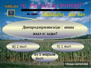 в) 1 жарым жыл б) 1 жыл а) 2 жыл 50 Днепродзержинскіде қанша жыл оқыды? Ойынд