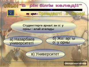 в) Университет б) Жоғарғы оқу орны а) Назарбаев университеті 20 Ойынды жалғас