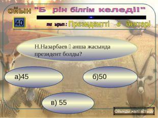 в) 55 б)50 а)45 40 Ойынды жалғастыру Н.Назарбаев қанша жасында президент болды?