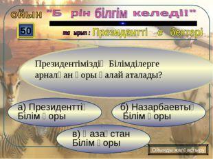 в) Қазақстан Білім қоры б) Назарбаевтың Білім қоры а) Президенттің Білім қоры