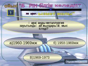 В)1969-1973 б) 1958-1969жж а)1960-1969жж 10 Қарағанды металлургия зауытында қ