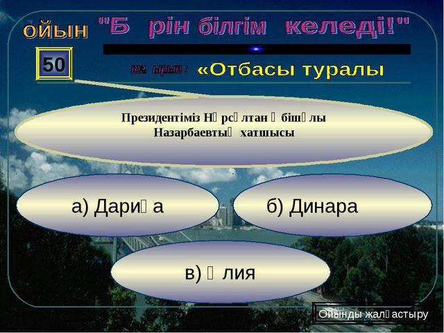 в) Әлия б) Динара а) Дариға 50 Президентіміз Нұрсұлтан Әбішұлы Назарбаевтың х...