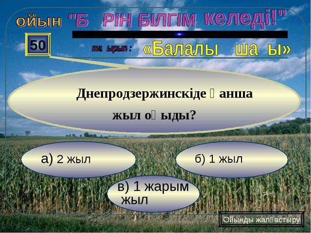 в) 1 жарым жыл б) 1 жыл а) 2 жыл 50 Днепродзержинскіде қанша жыл оқыды? Ойынд...