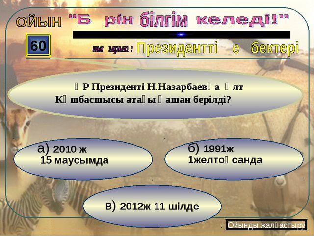 в) 2012ж 11 шілде б) 1991ж 1желтоқсанда а) 2010 ж 15 маусымда 60 ҚР Президент...