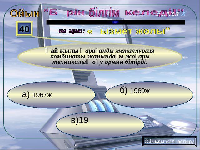 в)19 б) 1969ж а) 1967ж 40 Қай жылы Қарағанды металлургия комбинаты жанындағы...