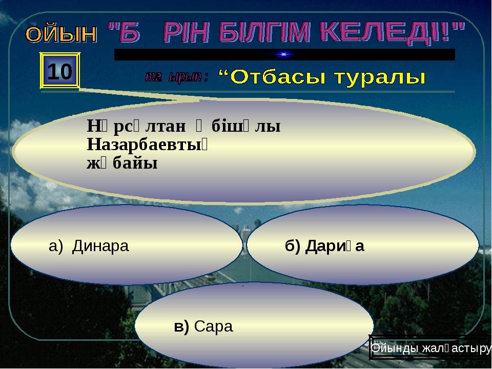 в) Сара б) Дариға а) Динара 10 Нұрсұлтан Әбішұлы Назарбаевтың жұбайы Ойынды ж...