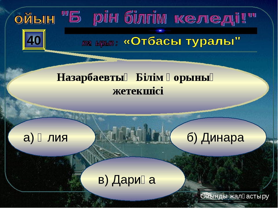 а) Әлия в) Дариға б) Динара 40 Назарбаевтың Білім қорының жетекшісі Ойынды жа...