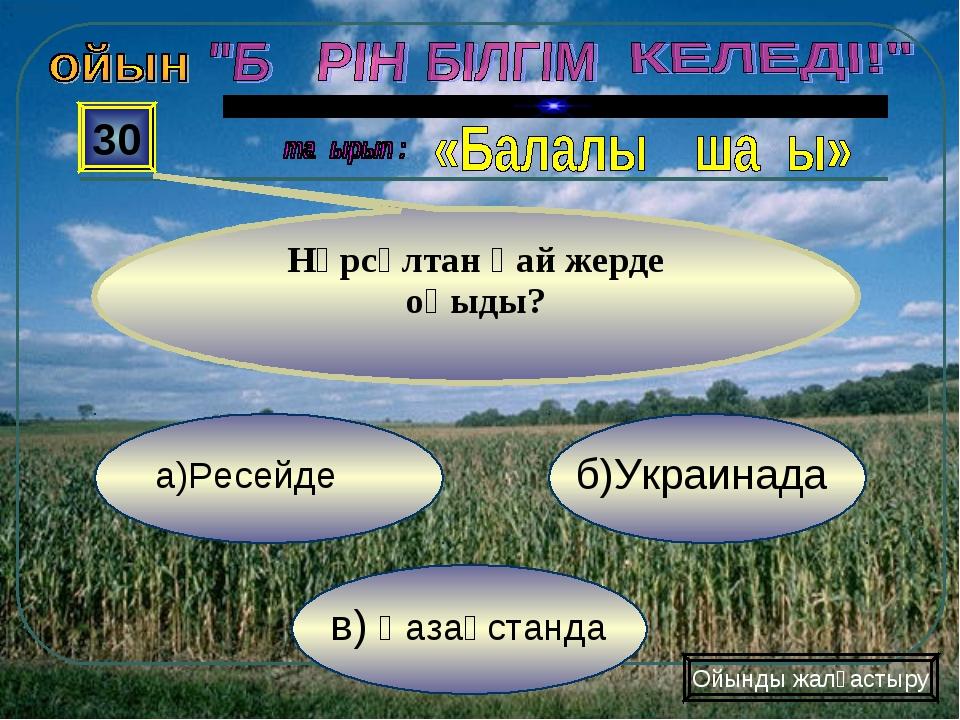 в) Қазақстанда б)Украинада а)Ресейде 30 Нұрсұлтан қай жерде оқыды? Ойынды жал...