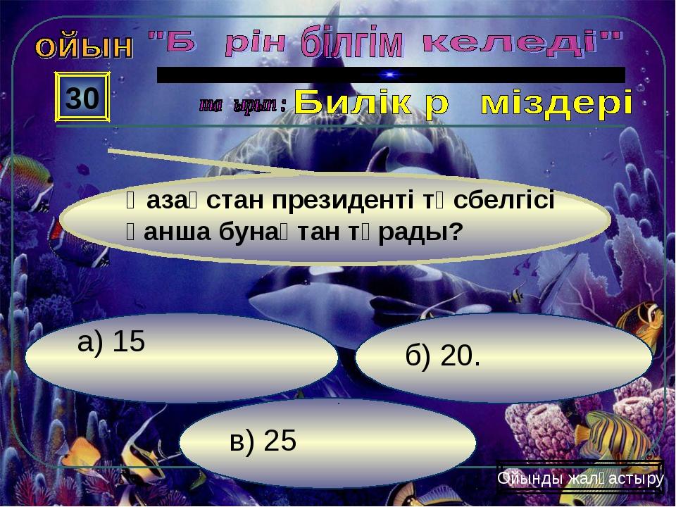 в) 25 б) 20. а) 15 30 Ойынды жалғастыру Қазақстан президенті төсбелгісі қанша...