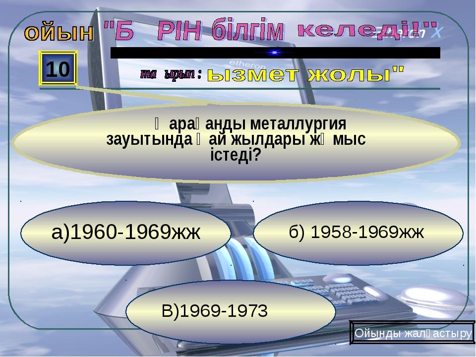 В)1969-1973 б) 1958-1969жж а)1960-1969жж 10 Қарағанды металлургия зауытында қ...