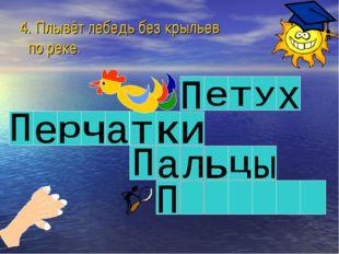 4. Плывёт лебедь без крыльев по реке.
