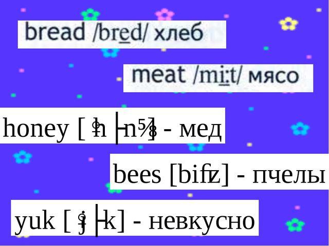 honey[ˈhʌnɪ] - мед bees[biːz] - пчелы yuk[ˈjʌk] - невкусно