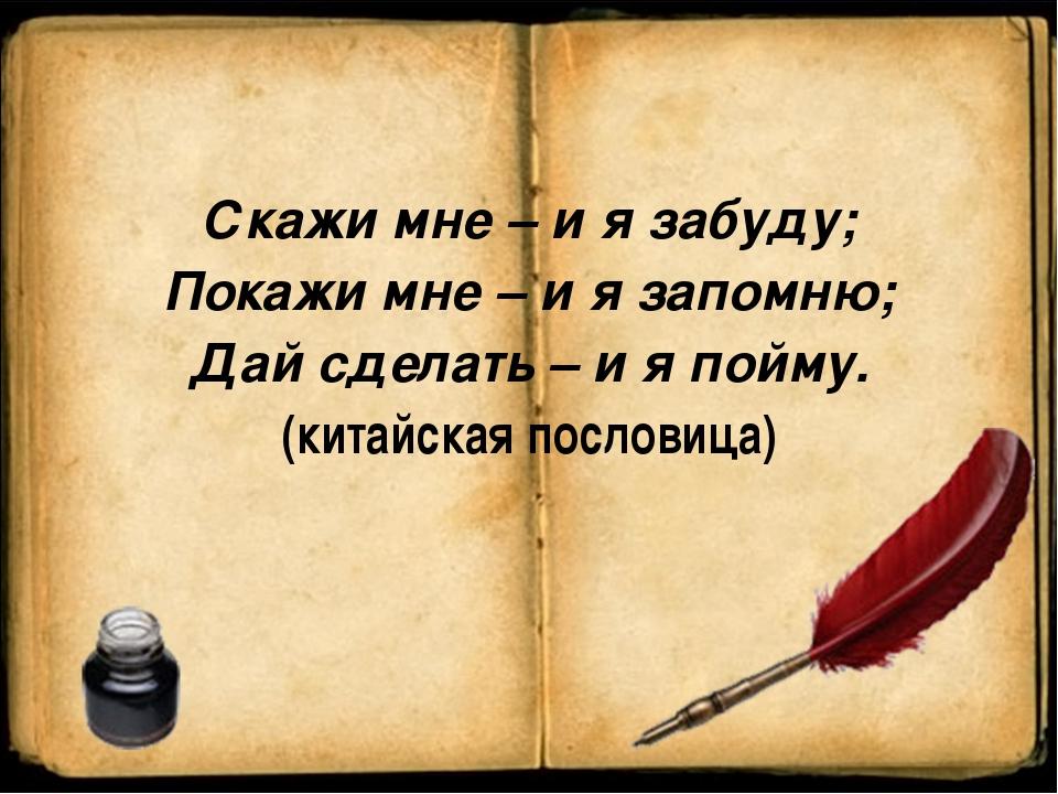 Скажи мне – и я забуду; Покажи мне – и я запомню; Дай сделать – и я пойму. (...