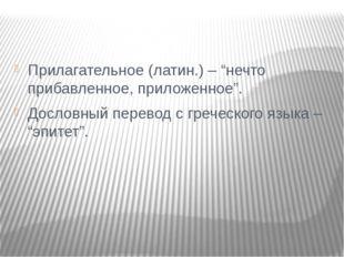 """Прилагательное (латин.) – """"нечто прибавленное, приложенное"""". Дословный перев"""