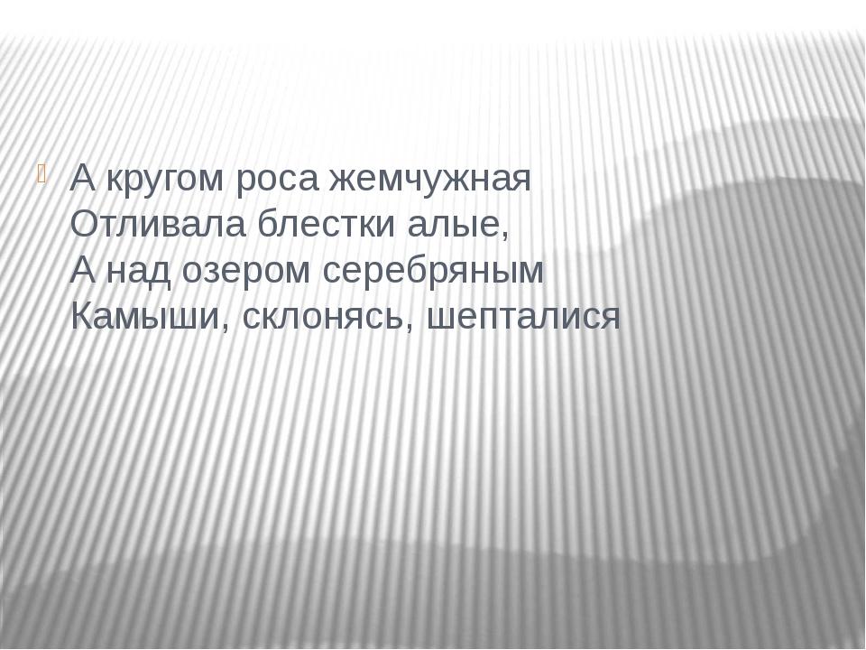 А кругом роса жемчужная Отливала блестки алые, А над озером серебряным Камыш...