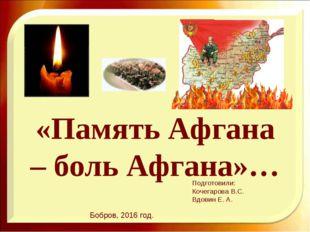 «Память Афгана – боль Афгана»… Подготовили: Кочегарова В.С. Вдовин Е. А. Бобр