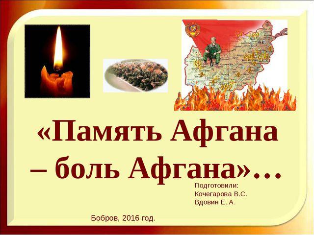 «Память Афгана – боль Афгана»… Подготовили: Кочегарова В.С. Вдовин Е. А. Бобр...