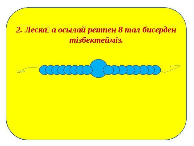2. Лескаға осылай ретпен 8 тал бисерден тізбектейміз.
