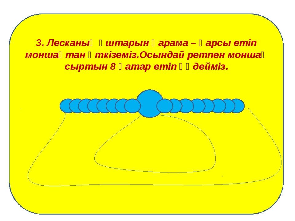 3. Лесканың ұштарын қарама – қарсы етіп моншақтан өткіземіз.Осындай ретпен м...