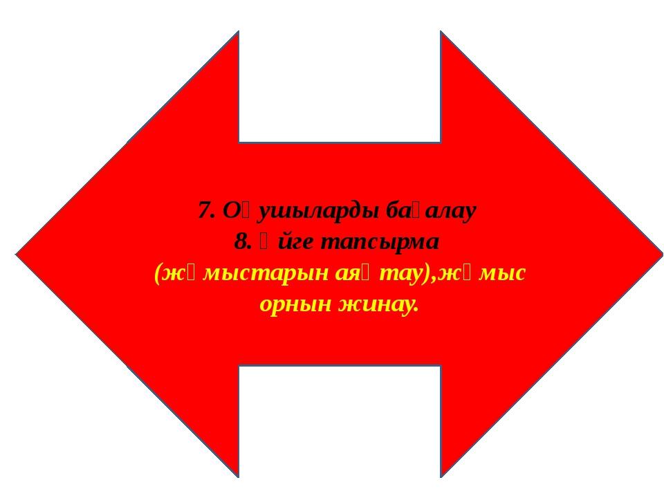 7. Оқушыларды бағалау 8. Үйге тапсырма (жұмыстарын аяқтау),жұмыс орнын жинау.