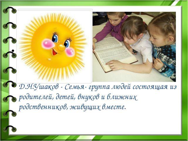 Д.Н.Ушаков - Семья- группа людей состоящая из родителей, детей, внуков и ближ...