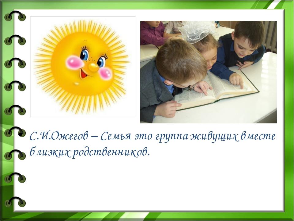 С.И.Ожегов – Семья это группа живущих вместе близких родственников.