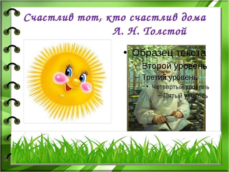 Счастлив тот, кто счастлив дома                     Л. Н. Толстой