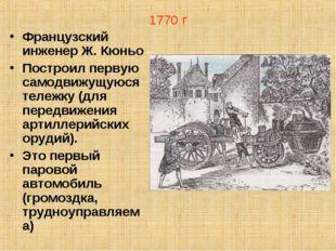 1770 г Французский инженер Ж. Кюньо Построил первую самодвижущуюся тележку (д