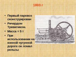 1803 г Первый паровоз сконструирован Ричардом Тревитиком. Масса = 5 т При исп