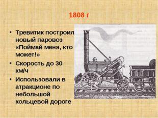 1808 г Тревитик построил новый паровоз «Поймай меня, кто может!» Скорость до
