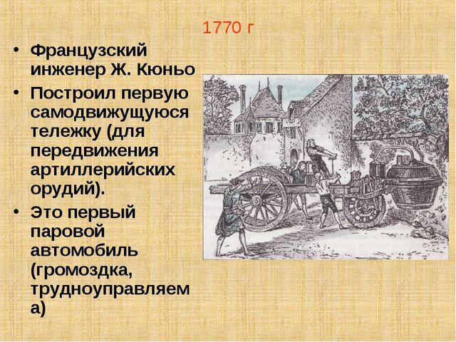 1770 г Французский инженер Ж. Кюньо Построил первую самодвижущуюся тележку (д...