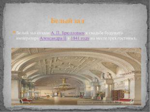 Белый зал созданА.П.Брюлловымк свадьбе будущего императораАлександра II