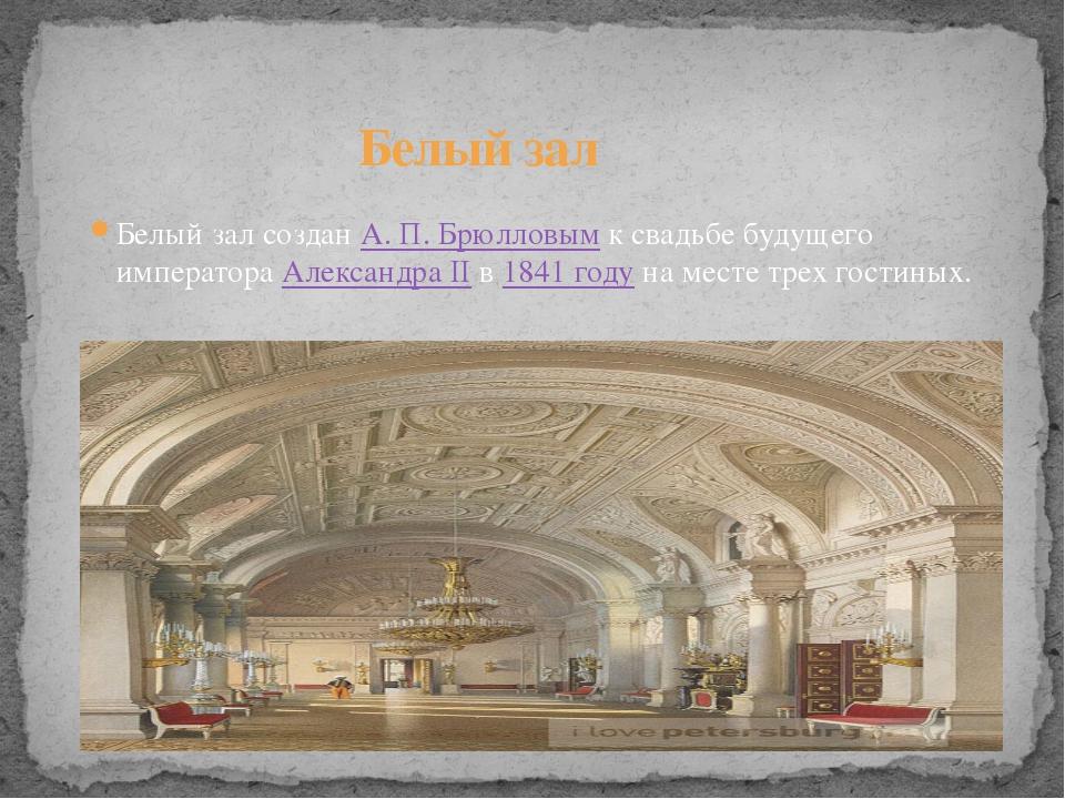 Белый зал созданА.П.Брюлловымк свадьбе будущего императораАлександра II...