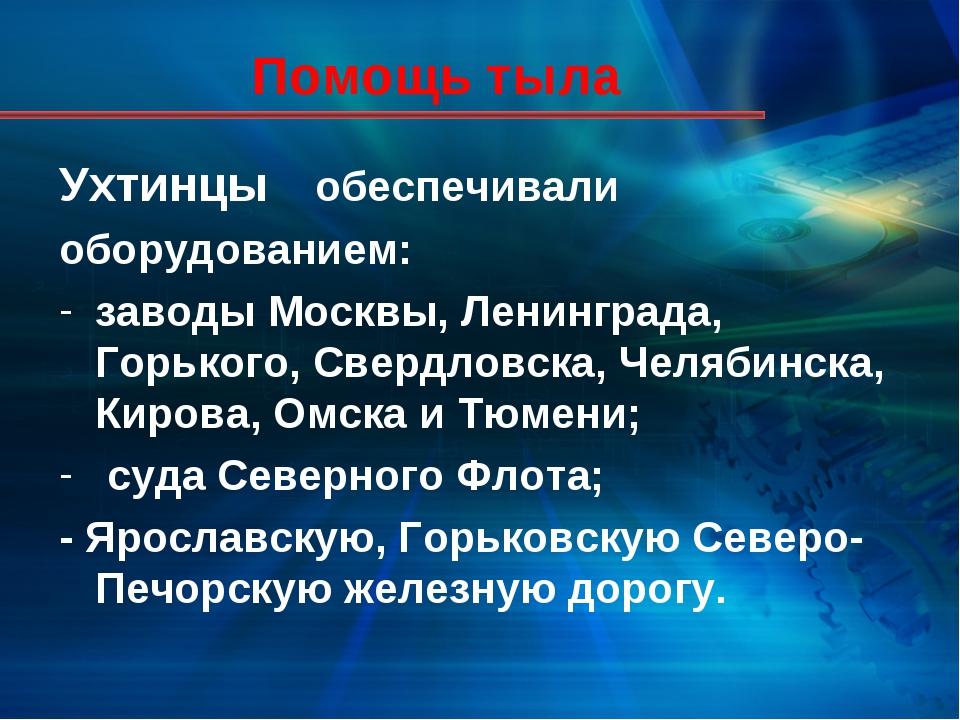 Помощь тыла Ухтинцы обеспечивали оборудованием: заводы Москвы, Ленинграда, Г...