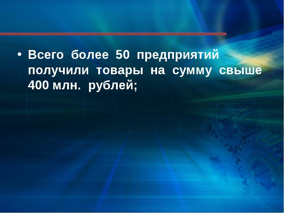Всего более 50 предприятий получили товары на сумму свыше 400 млн. рублей;