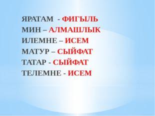 ЯРАТАМ - ФИГЫЛЬ МИН – АЛМАШЛЫК ИЛЕМНЕ – ИСЕМ МАТУР – СЫЙФАТ ТАТАР - СЫЙФАТ Т