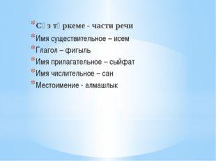 Сүз төркеме - части речи Имя существительное – исем Глагол – фигыль Имя прил