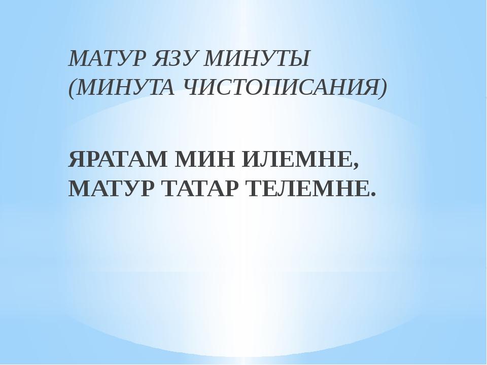 МАТУР ЯЗУ МИНУТЫ (МИНУТА ЧИСТОПИСАНИЯ) ЯРАТАМ МИН ИЛЕМНЕ, МАТУР ТАТАР ТЕЛЕМНЕ.