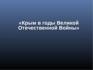 «Крым в годы Великой Отечественной Войны»