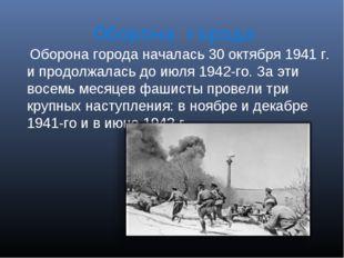 Оборона города Оборона города началась 30 октября 1941 г. и продолжалась до и