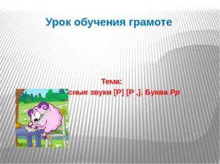 Урок обучения грамоте Тема: Согласные звуки [Р] [Р ,]. Буква Рр